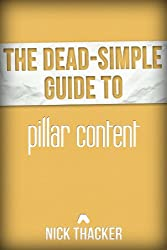 The Dead-Simple Guide to Pillar Content: The Secret to Massive Blog Readership [Article] (The Dead-Simple Guides Book 1)