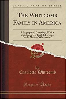 Book The Whitcomb Family in America: A Biographical Genealogy, With a Chapter on Our English Forbears by the Name of Whetcombe (Classic Reprint) by Charlotte Whitcomb (2016-06-15)