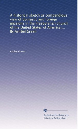 A historical sketch or compendious view of domestic and foreign missions in the Presbyterian church of the United States of America.,.. By Ashbel Green