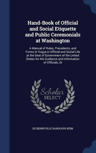 Read Online Hand-Book of Official and Social Etiquette and Public Ceremonials at Washington: A Manual of Rules, Precedents, and Forms in Vogue in Official and ... the Guidance and Information of Officials, Di pdf