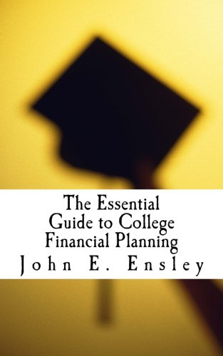 The Essential Guide to College Financial Planning: How to pay for college without going broke...