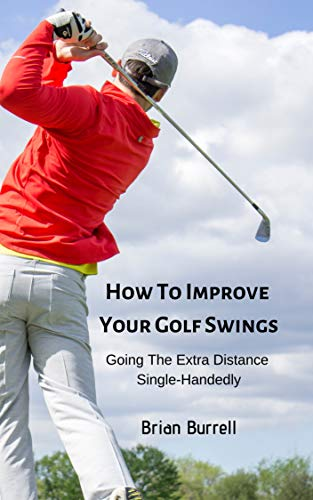How To Improve Your Golf Swings: Going The Extra Distance Single-Handedly por Brian Burrell
