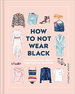 17196bc1d How to Not Wear Black: Find Your Style and Create Your Forever Wardrobe:  Anna Murphy: 9781465481405: Books - Amazon.ca