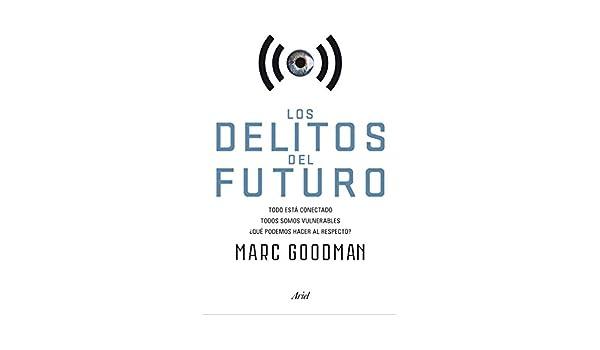 Los delitos del futuro: Todo está conectado, todos somos vulnerables, ¿qué podemos hacer al respecto? (Spanish Edition), Marc Goodman, Gemma Deza Guil, ...