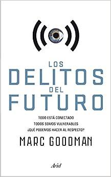 Los Delitos Del Futuro: Todo Está Conectado, Todos Somos Vulnerables, ¿qué Podemos Hacer Al Respecto? por Marc Goodman epub