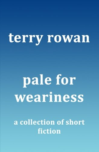 Pale for Weariness: A Collection of Short Fiction