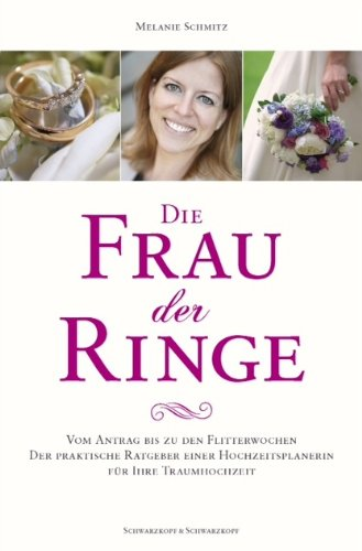 Die Frau der Ringe: Vom Antrag bis zu den Flitterwochen. Der praktische Ratgeber einer Hochzeitsplanerin. Für Ihre Traumhochzeit.
