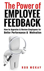 The Power of Employee Feedback: How to Appraise & Review Employees for Better Performance & Motivation