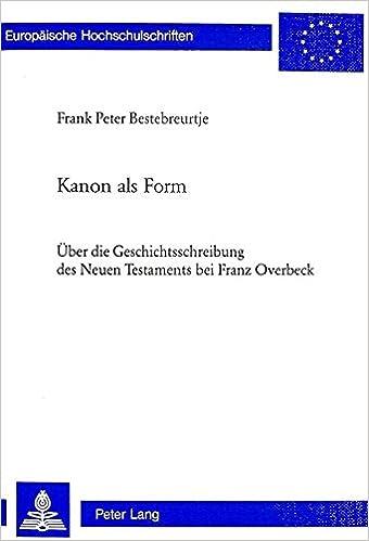 Kanon ALS Form: Ueber Die Geschichtsschreibung Des Neuen Testaments Bei Franz Overbeck (Europaeische Hochschulschriften / European University Studie)