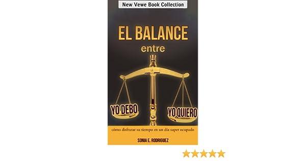 Amazon.com: El balance entre Yo debo - Yo quiero: Cómo disfrutar su tiempo en un día super ocupado (Spanish Edition) eBook: Sonia E. Rodriguez: Kindle Store