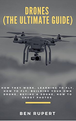 (Drones (The Ultimate Guide): How they work, learning to fly, how to fly, building your own drone, buying a drone, how to shoot photos)