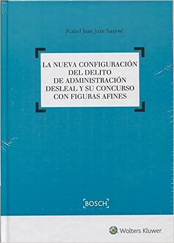 Nueva configuración del delito de administración desleal y su concurso con figur: Amazon.es: Rafael Juan Juan Sanjosé: Libros