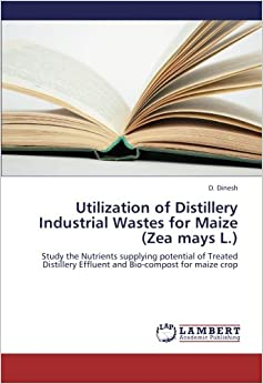 Book Utilization of Distillery Industrial Wastes for Maize (Zea mays L.): Study the Nutrients supplying potential of Treated Distillery Effluent and Bio-compost for maize crop