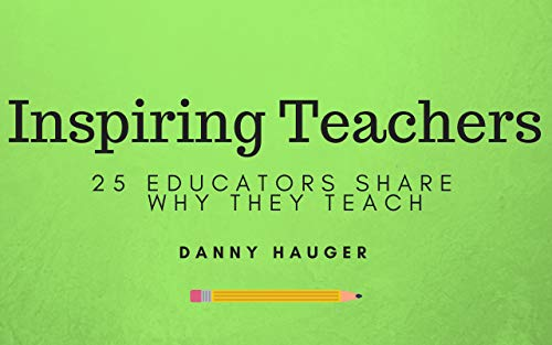 Inspiring Teachers: 25 Educators Share Why They Teach by [Hauger, Danny]
