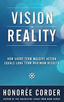 Vision to Reality: How Short Term Massive Action Equals Long Term Maximum Results by [Corder, Honoree]