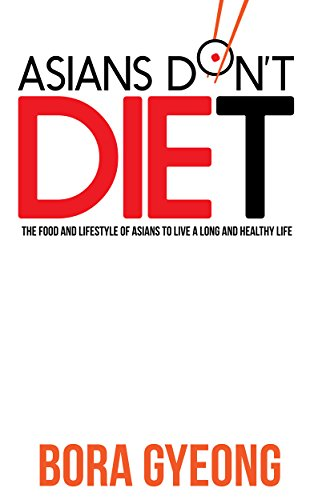 Asians Don't Diet: The Food and Lifestyle of Asians to Live a Long and Healthy Life (Diet, Healthy Living, Nutrition, Weight Loss, Asian Diet, Asian Diet Plan, Lifestyle Book (Asian Diet)