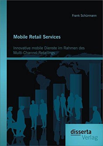 Mobile Retail Services: Innovative mobile Dienste im Rahmen des Multi-Channel-Retailings