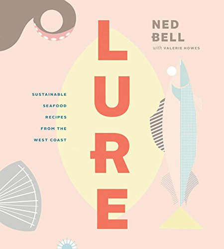 Lure: Healthy, Sustainable Seafood Recipes from the West Coast by Ned Bell
