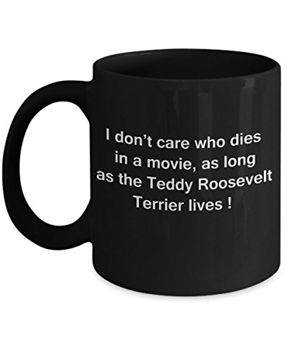 Funny Dog Coffee Mug for Dog Lovers, Dog Lover Gifts - I Don't Care Who Dies, As Long As Teddy Roosevelt Terrier Lives - Ceramic Fun Cute Dog Lover Mu