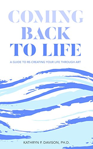 COMING BACK TO LIFE:: A GUIDE TO RE-CREATING YOUR LIFE THROUGH ART (ONE)