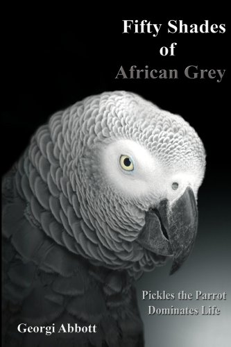 Georgi Abbott - Fifty Shades of African Grey:  Pickles The Parrot Dominates Life