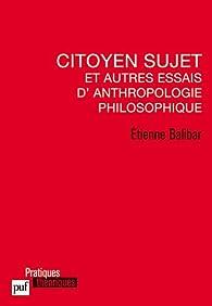 Citoyen sujet et autres essais d'anthropologie philosophique par Étienne Balibar