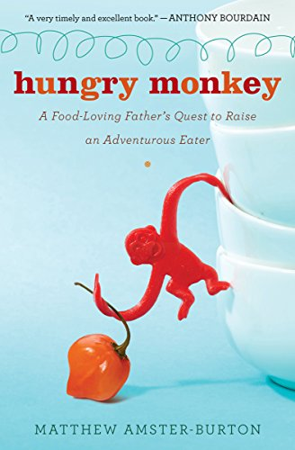 Hungry Monkey: A Food-Loving Father's Quest to Raise an Adventurous Eater by Matthew Amster-Burton