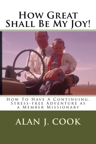 How Great Shall Be My Joy: How To Have a Continuing, Stress-free Adventure as a Member Missionary PDF