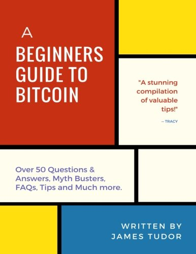 Bitcoin: A Beginner's Guide to Bitcoin – All You Need to Know (Over 50 Questions and Answers, Myth Busters, FAQs, Tips and Much more!)
