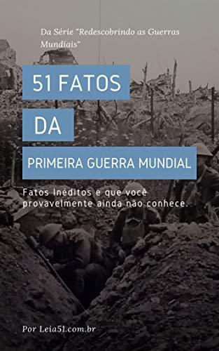 Primeira Guerra Mundial: 51 Fatos e Curiosidades: Revelando fatos inéditos e poucos conhecidos sobre a Grande Guerra (Redescobrindo as Guerras Mundiais)