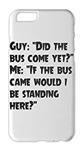 """Guy: """"""""Did the bus come yet?"""""""" Me: """"""""If the bus came would Iphone 6 plastic case"""