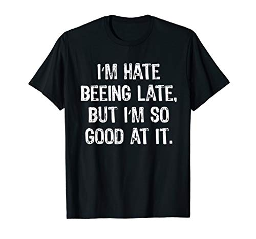 I Hate Being Late But I'm So Good At It Sarcastic T-Shirt