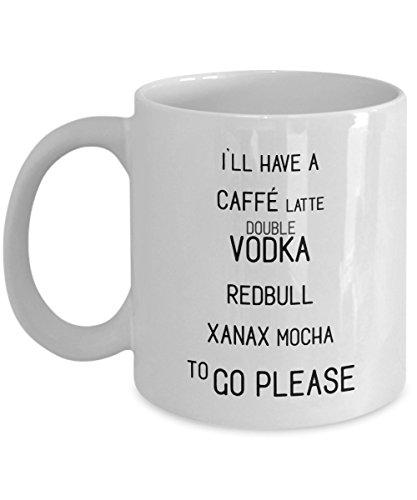 - Funny Coffee Lover Mug - I'll Have A Caffe Latte Double Vodka Redbull Xanax Mocha To Go Please 11 Ounce White Ceramic Coffee Mug