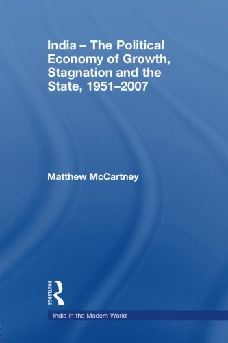 India - The Political Economy of Growth, Stagnation and the State, 1951-2007 (India in the Modern World)