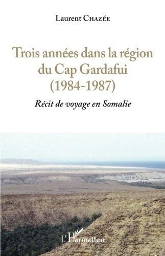 Trois années dans la région du Cap Gardafui (1984-1987): Récit De Voyage En Somalie (French Edition)