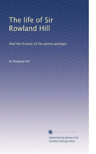 Sir Rowland Hill - The life of Sir Rowland Hill: And the history of the penny postage