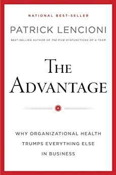 The Advantage: Why Organizational Health Trumps Everything Else In Business (J-B Lencioni Series) by [Lencioni, Patrick M.]