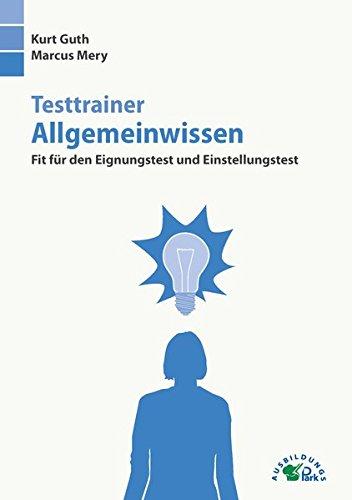 Testtrainer Allgemeinwissen: Fit für den Eignungstest und Einstellungstest Taschenbuch – 1. März 2018 Kurt Guth Marcus Mery Ausbildungspark Verlag 3956240472