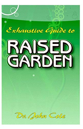 Exhaustive Guide To Raised Garden: A Step by step guide to making Raised Bed Gardens! And all the other things need to know about Raised Bed Gardens!