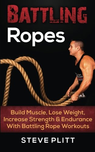 Battling Ropes: Build Muscle, Lose Weight, Increase Strength & Endurance With Battling Rope Workouts