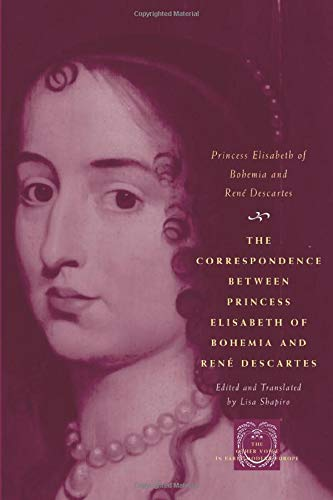 The Correspondence between Princess Elisabeth of Bohemia and René Descartes (The Other Voice in Early Modern Europe)