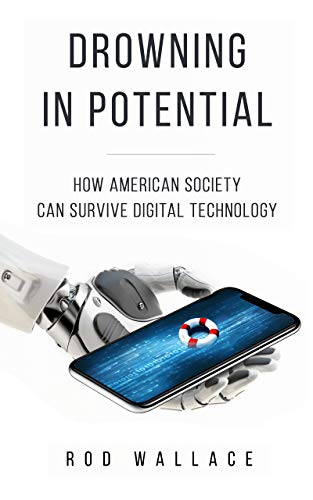 Drowning in Potential: How American Society Can Survive Digital Technology by [Wallace, Rod]