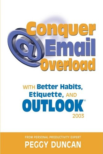 Outlook 2003 Conquer Email Overload with Better Habits, Etiquette and Outlook 2003