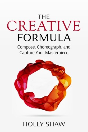 The Creative Formula: Compose, Choreograph, and Capture Your Masterpiece (Masterpiece Holly)