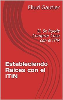 Estableciendo Raices con el ITIN: Si, Se Puede Comprar Casa con el