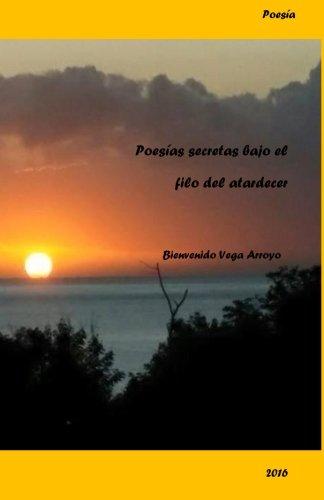 Poesias secretas bajo el filo de un atardecer (Spanish Edition) [Bienvenido Vega Arroyo] (Tapa Blanda)