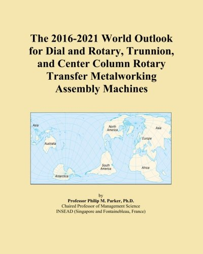 The 2016-2021 World Outlook for Dial and Rotary, Trunnion, and Center Column Rotary Transfer Metalworking Assembly Machines
