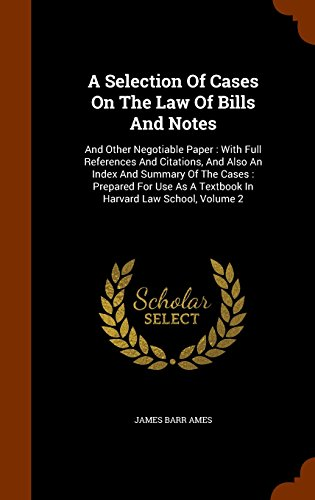 A Selection Of Cases On The Law Of Bills And Notes: And Other Negotiable Paper : With Full References And Citations, And Also An Index And Summary Of ... As A Textbook In Harvard Law School, Volume 2