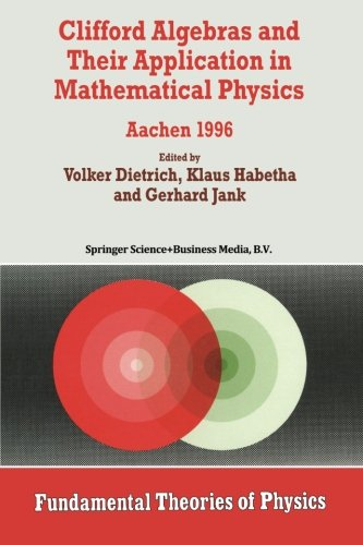 Clifford Algebras and Their Application in Mathematical Physics: Aachen 1996 (Fundamental Theories of Physics)