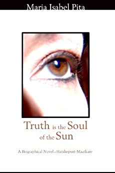 Truth is the Soul of the Sun - A Biographical Novel of Hatshepsut-Maatkare by [Pita, Maria Isabel]